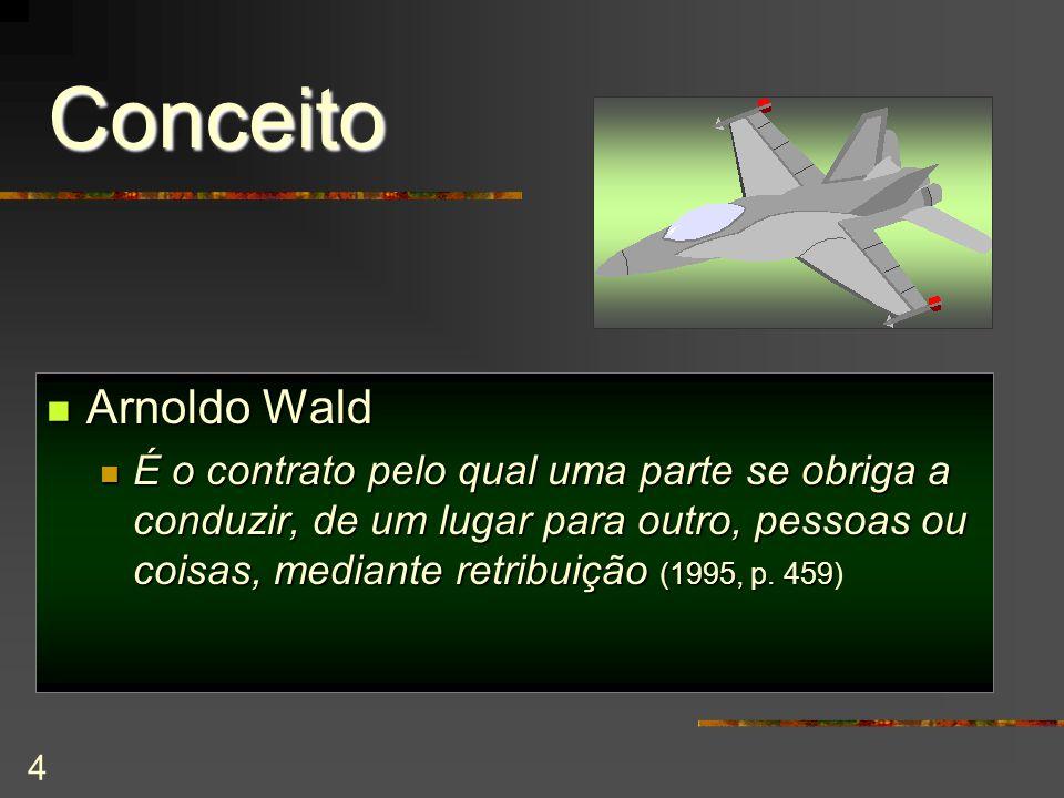 4 Conceito Arnoldo Wald Arnoldo Wald É o contrato pelo qual uma parte se obriga a conduzir, de um lugar para outro, pessoas ou coisas, mediante retribuição (1995, p.