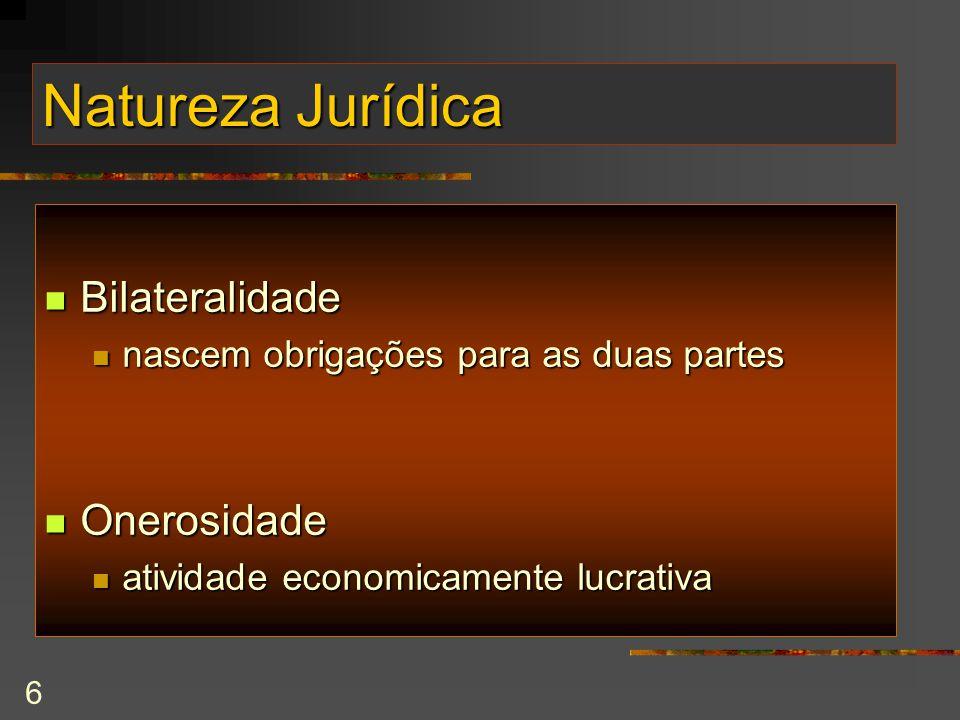 6 Natureza Jurídica Bilateralidade Bilateralidade nascem obrigações para as duas partes nascem obrigações para as duas partes Onerosidade Onerosidade atividade economicamente lucrativa atividade economicamente lucrativa
