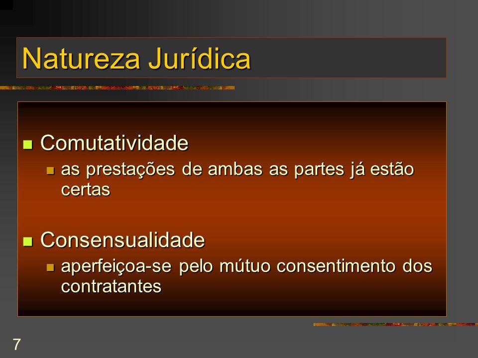 7 Natureza Jurídica Comutatividade Comutatividade as prestações de ambas as partes já estão certas as prestações de ambas as partes já estão certas Consensualidade Consensualidade aperfeiçoa-se pelo mútuo consentimento dos contratantes aperfeiçoa-se pelo mútuo consentimento dos contratantes