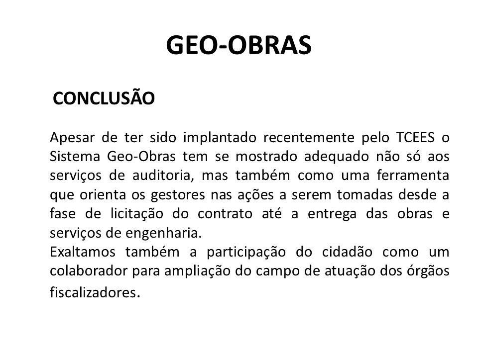 GEO-OBRAS CONCLUSÃO Apesar de ter sido implantado recentemente pelo TCEES o Sistema Geo-Obras tem se mostrado adequado não só aos serviços de auditori