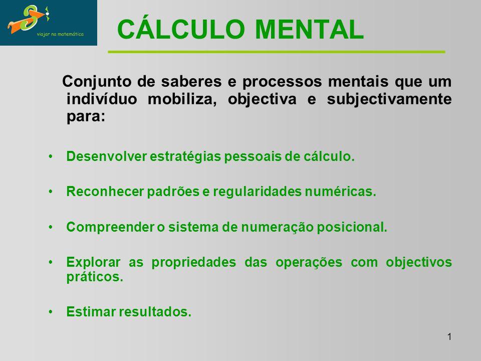 1 CÁLCULO MENTAL Conjunto de saberes e processos mentais que um indivíduo mobiliza, objectiva e subjectivamente para: Desenvolver estratégias pessoais de cálculo.