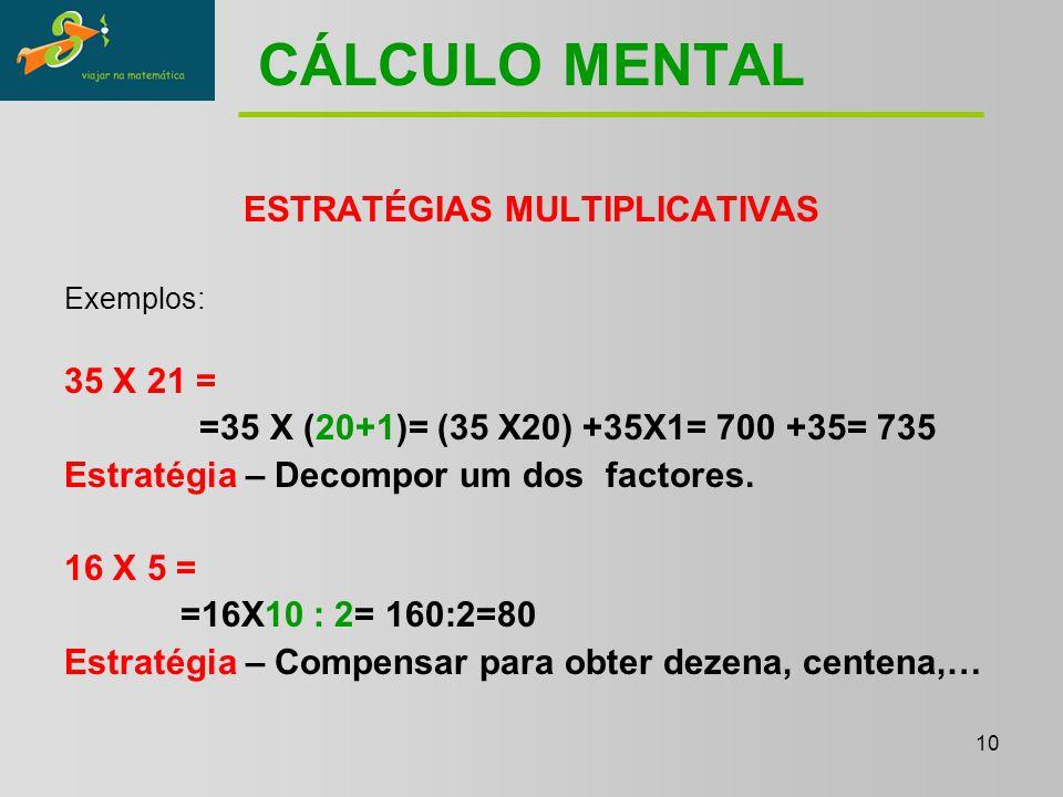 10 CÁLCULO MENTAL ESTRATÉGIAS MULTIPLICATIVAS Exemplos: 35 X 21 = =35 X (20+1)= (35 X20) +35X1= 700 +35= 735 Estratégia – Decompor um dos factores.