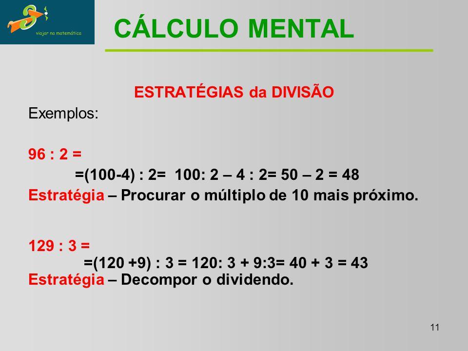 11 CÁLCULO MENTAL ESTRATÉGIAS da DIVISÃO Exemplos: 96 : 2 = =(100-4) : 2= 100: 2 – 4 : 2= 50 – 2 = 48 Estratégia – Procurar o múltiplo de 10 mais próximo.