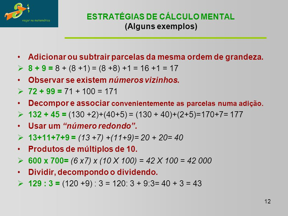 12 ESTRATÉGIAS DE CÁLCULO MENTAL (Alguns exemplos) Adicionar ou subtrair parcelas da mesma ordem de grandeza.