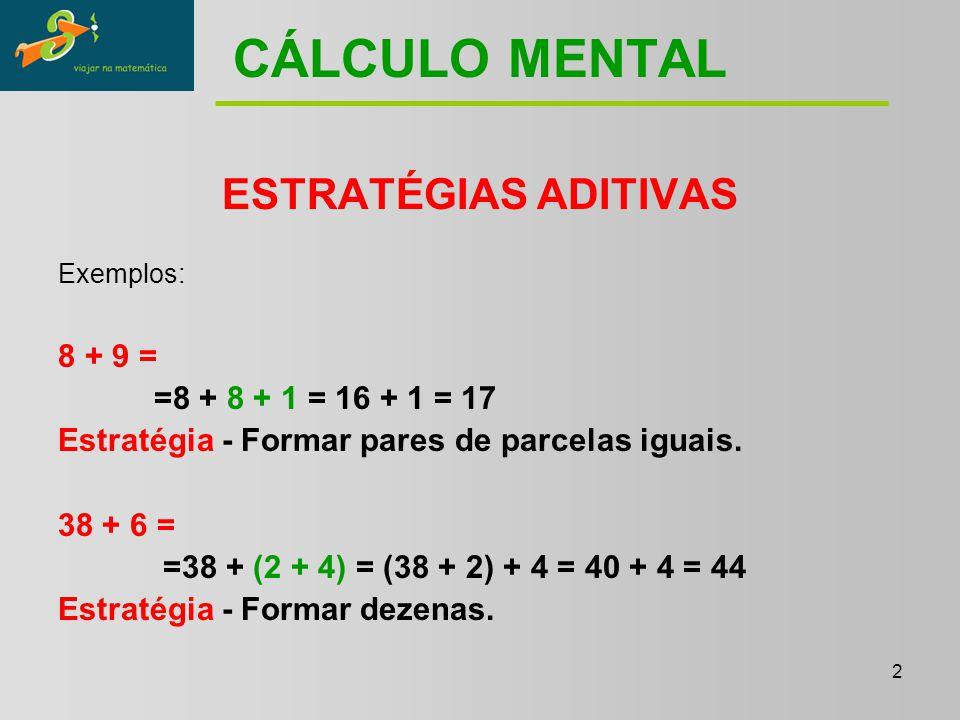 2 CÁLCULO MENTAL ESTRATÉGIAS ADITIVAS Exemplos: 8 + 9 = =8 + 8 + 1 = 16 + 1 = 17 Estratégia - Formar pares de parcelas iguais.