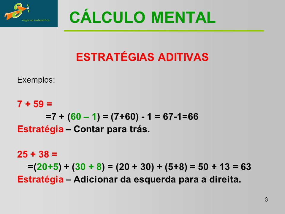3 CÁLCULO MENTAL ESTRATÉGIAS ADITIVAS Exemplos: 7 + 59 = =7 + (60 – 1) = (7+60) - 1 = 67-1=66 Estratégia – Contar para trás.
