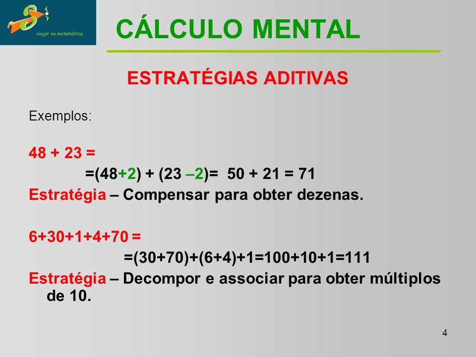 4 CÁLCULO MENTAL ESTRATÉGIAS ADITIVAS Exemplos: 48 + 23 = =(48+2) + (23 –2)= 50 + 21 = 71 Estratégia – Compensar para obter dezenas.
