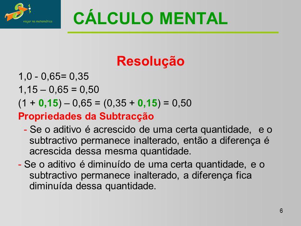 6 CÁLCULO MENTAL Resolução 1,0 - 0,65= 0,35 1,15 – 0,65 = 0,50 (1 + 0,15) – 0,65 = (0,35 + 0,15) = 0,50 Propriedades da Subtracção - Se o aditivo é acrescido de uma certa quantidade, e o subtractivo permanece inalterado, então a diferença é acrescida dessa mesma quantidade.
