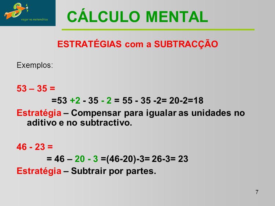 7 CÁLCULO MENTAL ESTRATÉGIAS com a SUBTRACÇÃO Exemplos: 53 – 35 = =53 +2 - 35 - 2 = 55 - 35 -2= 20-2=18 Estratégia – Compensar para igualar as unidades no aditivo e no subtractivo.
