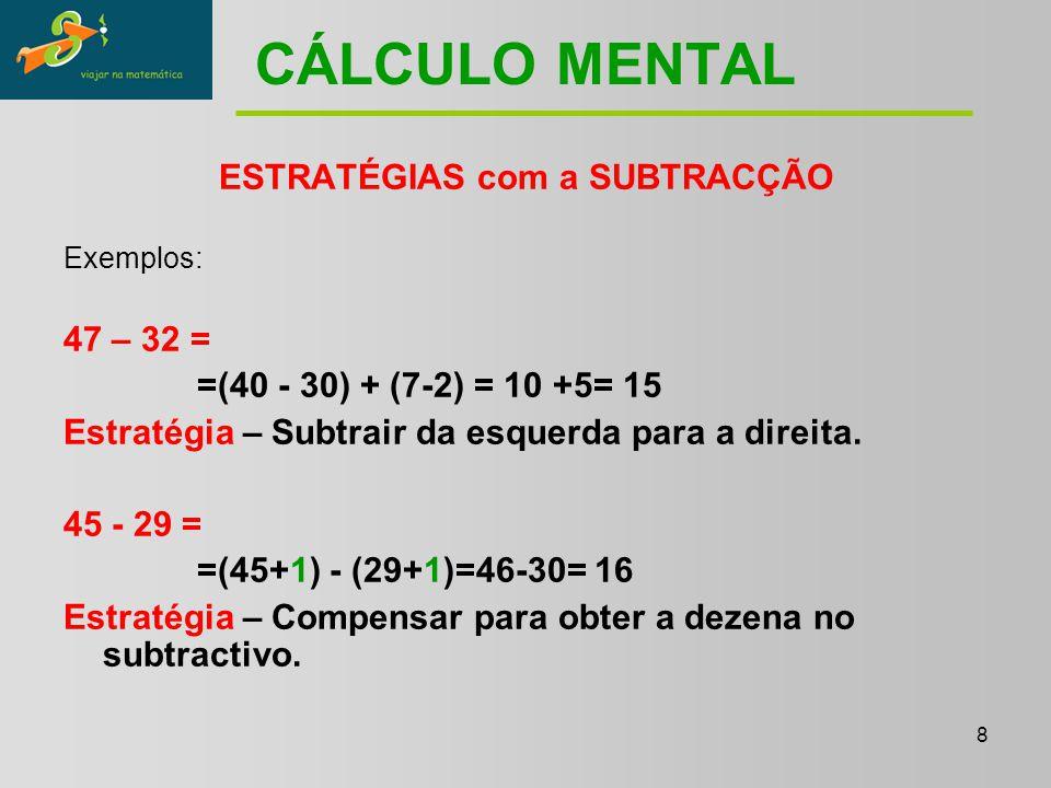 8 CÁLCULO MENTAL ESTRATÉGIAS com a SUBTRACÇÃO Exemplos: 47 – 32 = =(40 - 30) + (7-2) = 10 +5= 15 Estratégia – Subtrair da esquerda para a direita.