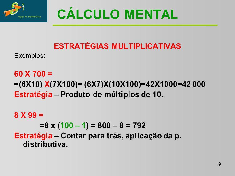 9 CÁLCULO MENTAL ESTRATÉGIAS MULTIPLICATIVAS Exemplos: 60 X 700 = =(6X10) X(7X100)= (6X7)X(10X100)=42X1000=42 000 Estratégia – Produto de múltiplos de 10.