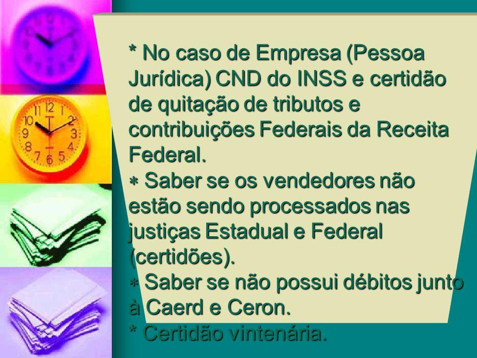 * No caso de Empresa (Pessoa Jurídica) CND do INSS e certidão de quitação de tributos e contribuições Federais da Receita Federal.  Saber se os vend
