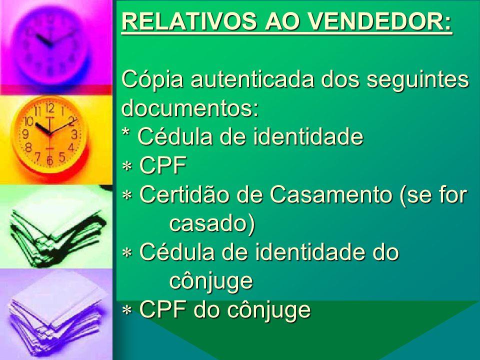 RELATIVOS AO VENDEDOR: Cópia autenticada dos seguintes documentos: * Cédula de identidade  CPF  Certidão de Casamento (se for casado)  Cédula de