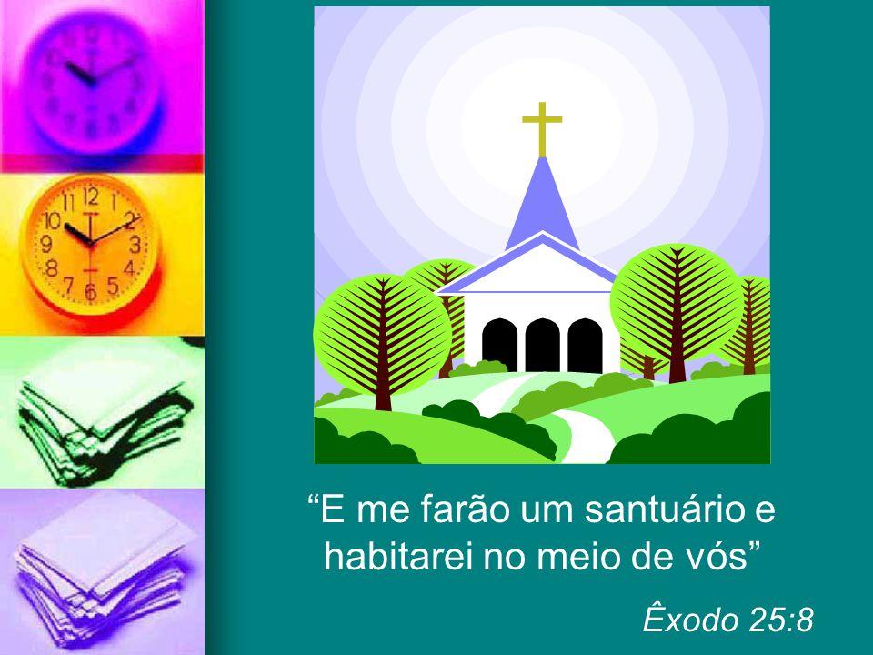 """""""E me farão um santuário e habitarei no meio de vós"""" Êxodo 25:8"""