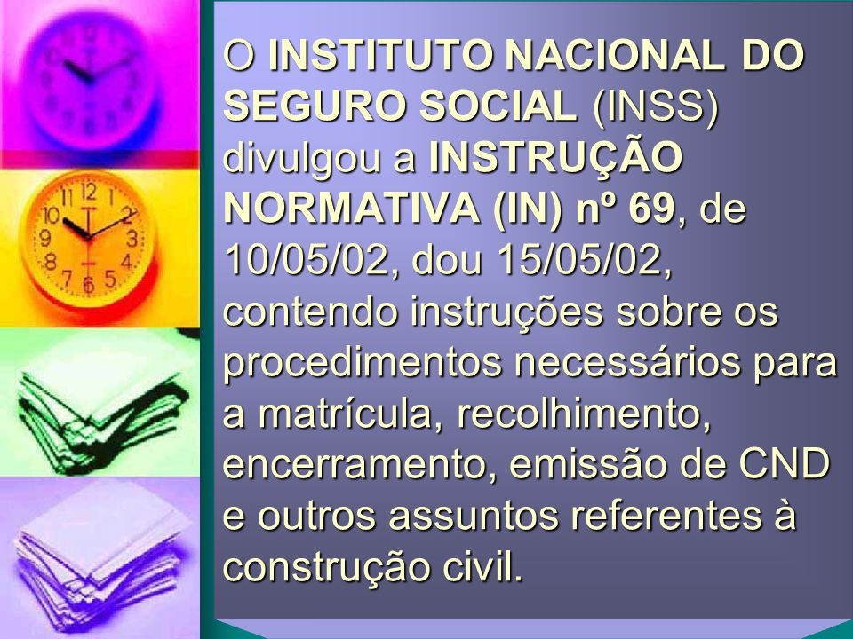 O INSTITUTO NACIONAL DO SEGURO SOCIAL (INSS) divulgou a INSTRUÇÃO NORMATIVA (IN) nº 69, de 10/05/02, dou 15/05/02, contendo instruções sobre os proced