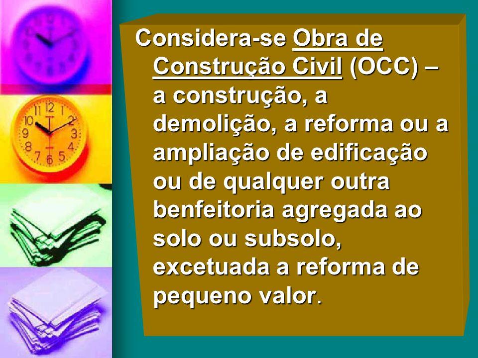 Considera-se Obra de Construção Civil (OCC) – a construção, a demolição, a reforma ou a ampliação de edificação ou de qualquer outra benfeitoria agreg