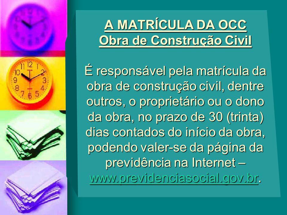 A MATRÍCULA DA OCC Obra de Construção Civil É responsável pela matrícula da obra de construção civil, dentre outros, o proprietário ou o dono da obra,