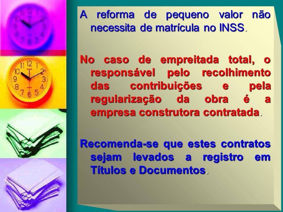 A reforma de pequeno valor não necessita de matrícula no INSS. No caso de empreitada total, o responsável pelo recolhimento das contribuições e pela r