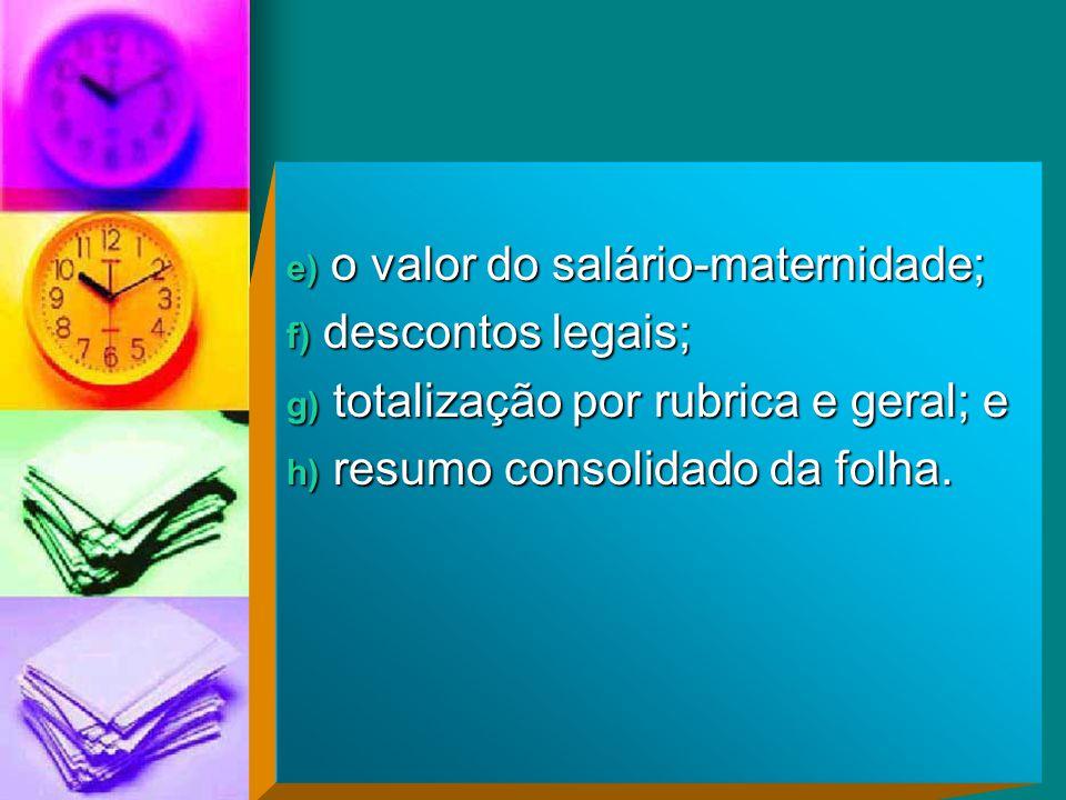 e) o valor do salário-maternidade; f) descontos legais; g) totalização por rubrica e geral; e h) resumo consolidado da folha.