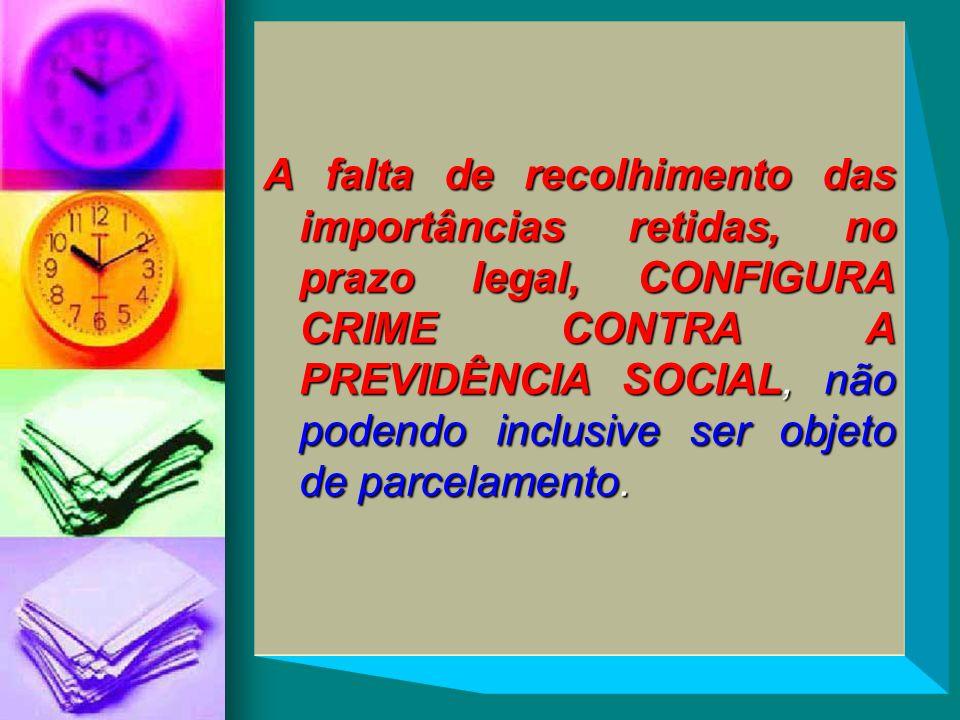 A falta de recolhimento das importâncias retidas, no prazo legal, CONFIGURA CRIME CONTRA A PREVIDÊNCIA SOCIAL, não podendo inclusive ser objeto de par