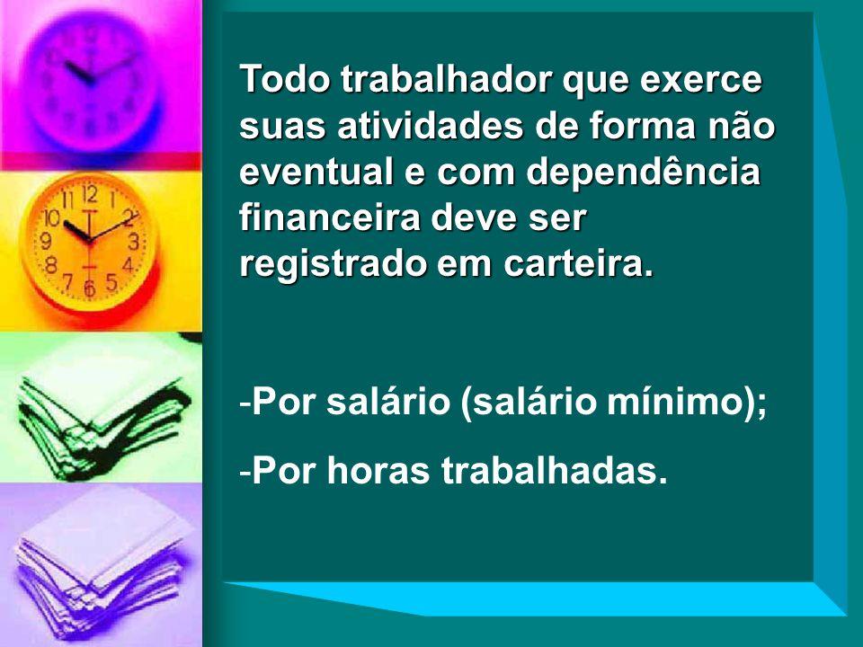 Todo trabalhador que exerce suas atividades de forma não eventual e com dependência financeira deve ser registrado em carteira. -Por salário (salário