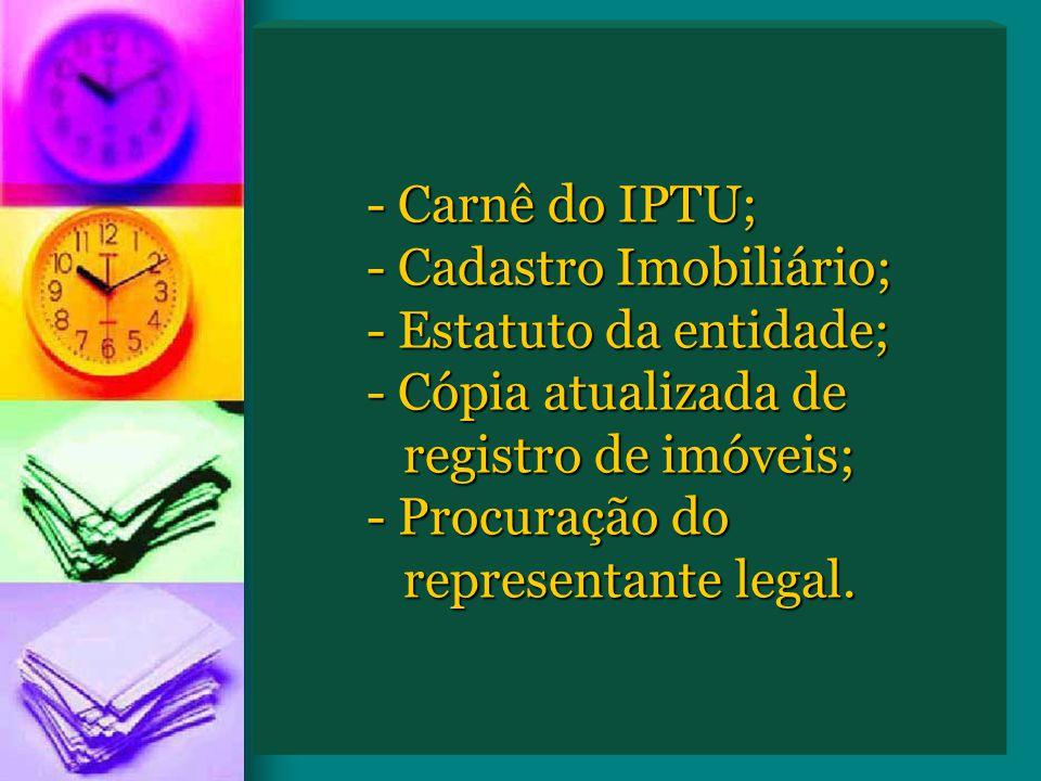- Carnê do IPTU; - Cadastro Imobiliário; - Estatuto da entidade; - Cópia atualizada de registro de imóveis; - Procuração do representante legal.