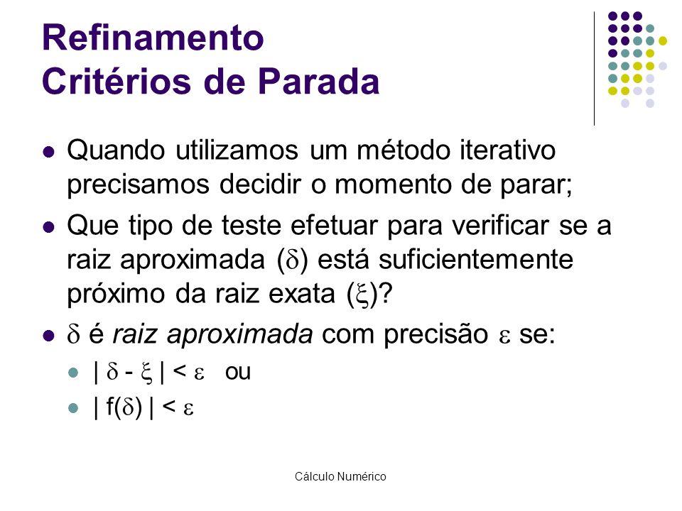 Cálculo Numérico Refinamento Critérios de Parada Quando utilizamos um método iterativo precisamos decidir o momento de parar; Que tipo de teste efetua