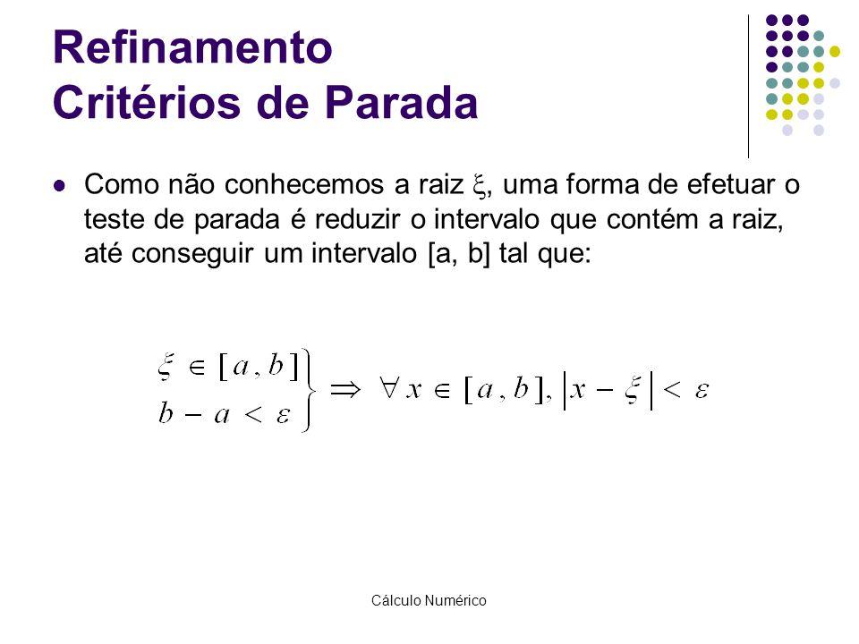 Cálculo Numérico Refinamento Critérios de Parada Como não conhecemos a raiz , uma forma de efetuar o teste de parada é reduzir o intervalo que contém