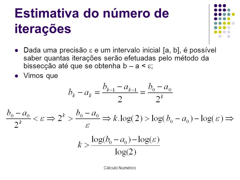 Cálculo Numérico Estimativa do número de iterações Dada uma precisão  e um intervalo inicial [a, b], é possível saber quantas iterações serão efetuad
