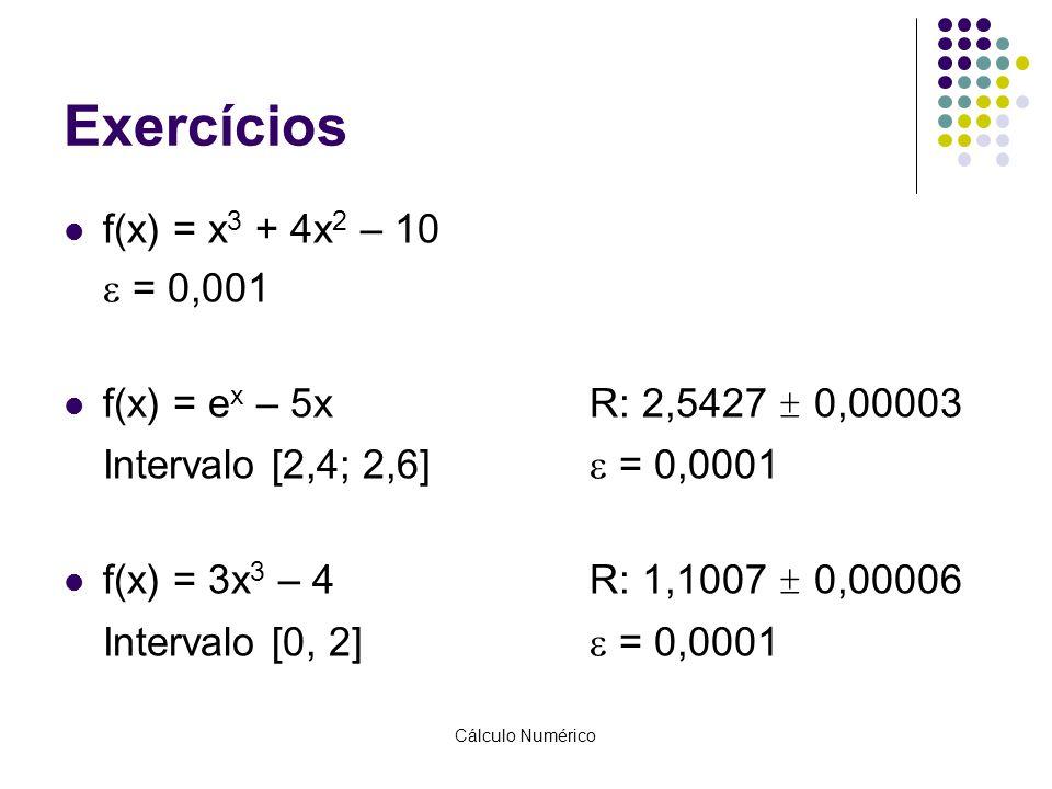 Cálculo Numérico Exercícios f(x) = x 3 + 4x 2 – 10  = 0,001 f(x) = e x – 5xR: 2,5427 ± 0,00003 Intervalo [2,4; 2,6]  = 0,0001 f(x) = 3x 3 – 4R: 1,10
