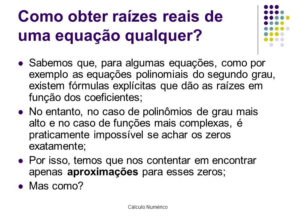 Cálculo Numérico Como obter raízes reais de uma equação qualquer? Sabemos que, para algumas equações, como por exemplo as equações polinomiais do segu