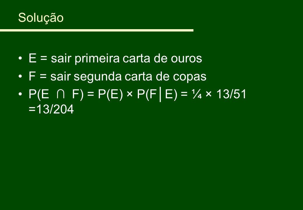 Solução E = sair primeira carta de ouros F = sair segunda carta de copas P(E ∩ F) = P(E) × P(F│E) = ¼ × 13/51 =13/204