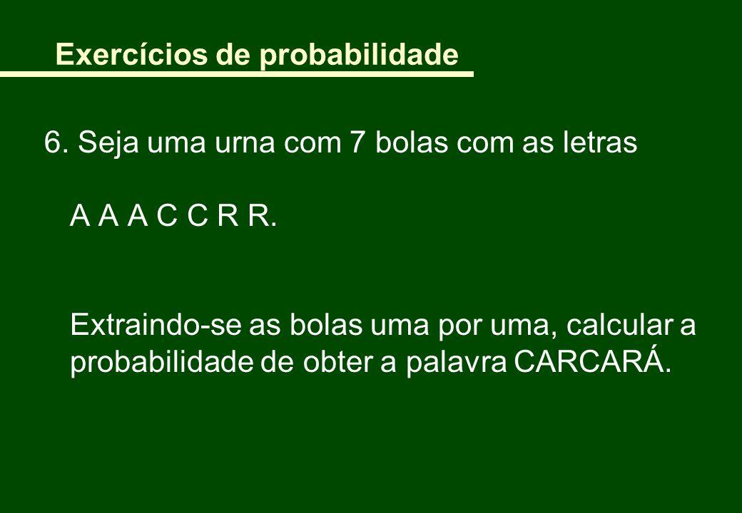 Exercícios de probabilidade 6. Seja uma urna com 7 bolas com as letras A A A C C R R. Extraindo-se as bolas uma por uma, calcular a probabilidade de o