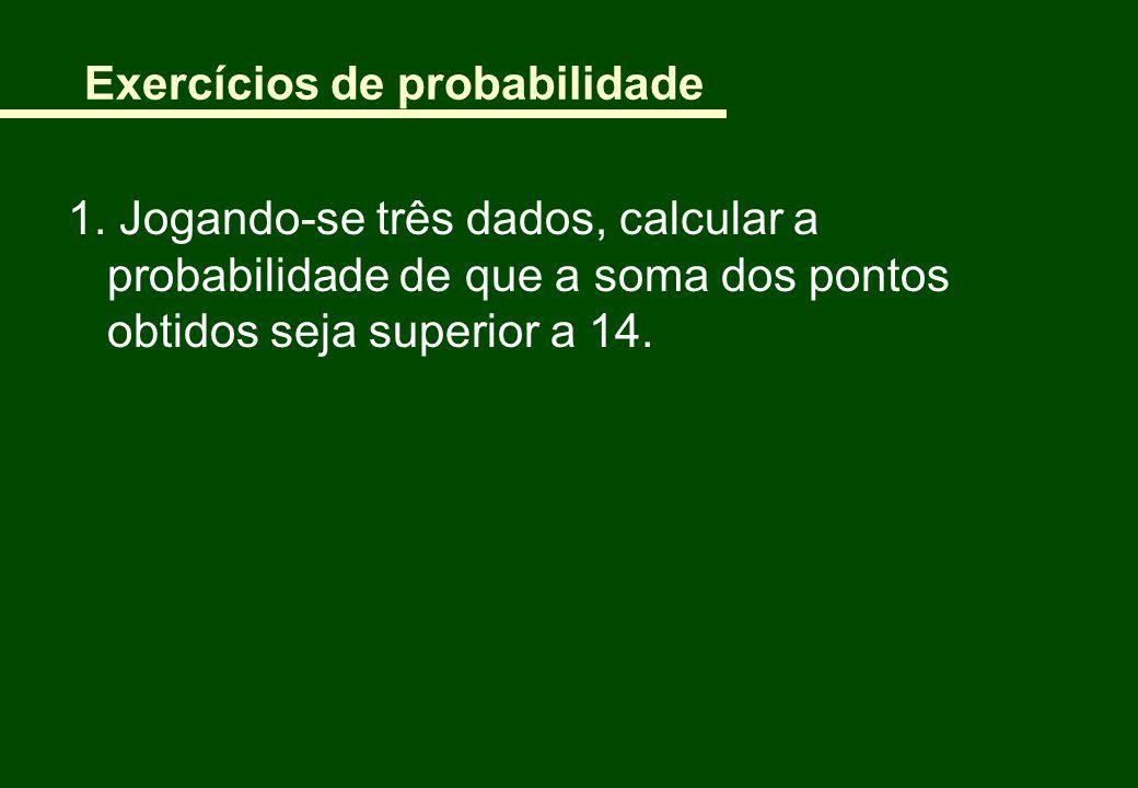 Exercícios de probabilidade 1. Jogando-se três dados, calcular a probabilidade de que a soma dos pontos obtidos seja superior a 14.