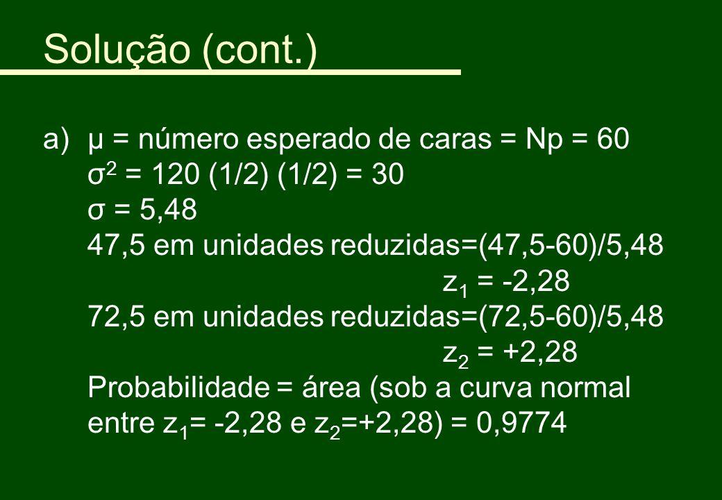 Solução (cont.) a)μ = número esperado de caras = Np = 60 σ 2 = 120 (1/2) (1/2) = 30 σ = 5,48 47,5 em unidades reduzidas=(47,5-60)/5,48 z 1 = -2,28 72,