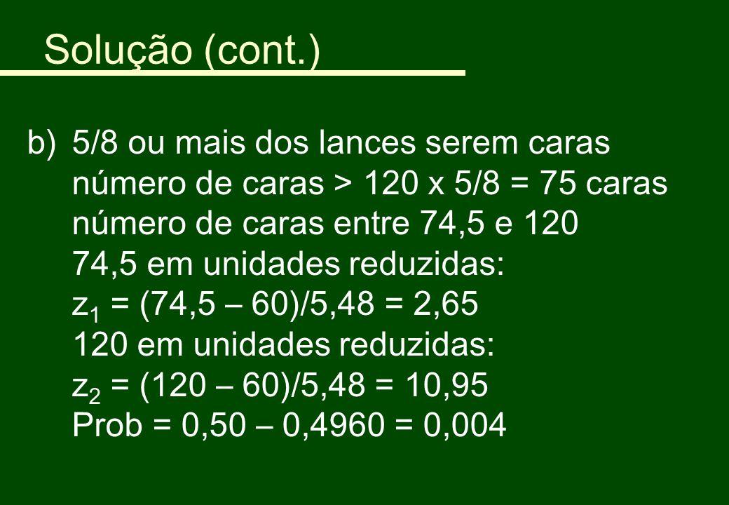 Solução (cont.) b)5/8 ou mais dos lances serem caras número de caras > 120 x 5/8 = 75 caras número de caras entre 74,5 e 120 74,5 em unidades reduzida