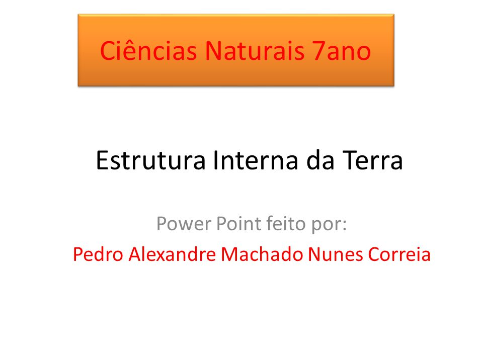 Ciências Naturais 7ano Estrutura Interna da Terra Power Point feito por: Pedro Alexandre Machado Nunes Correia