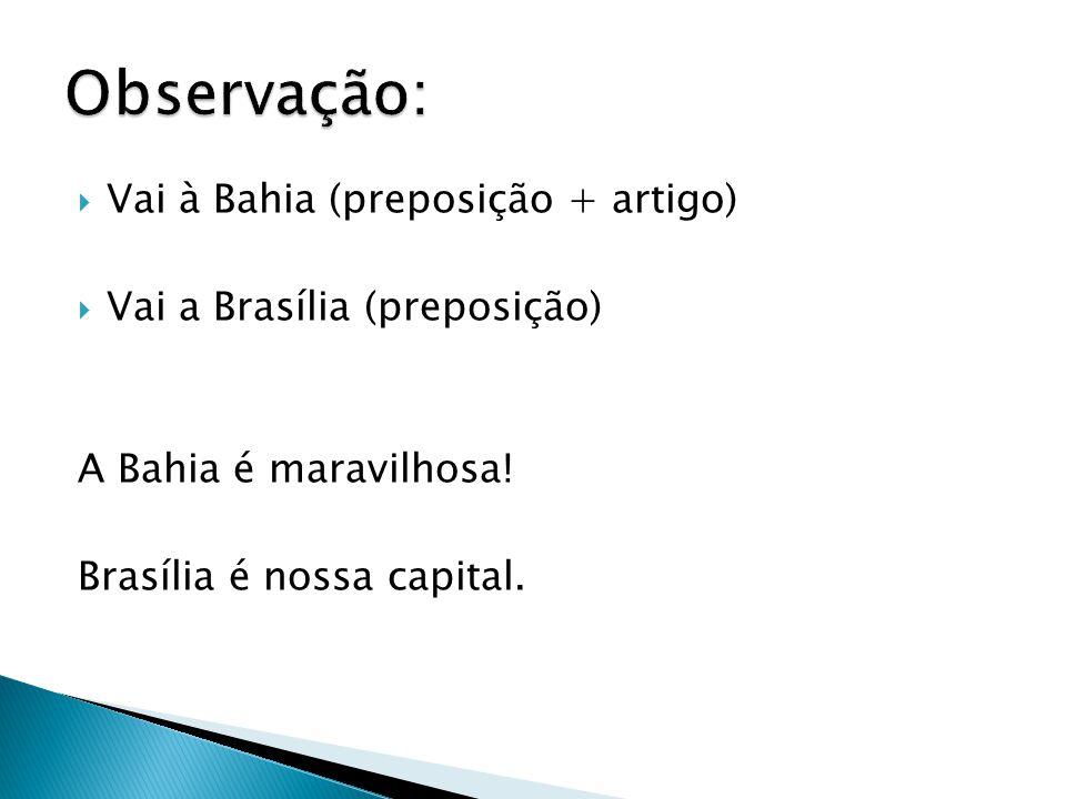 Vai à Bahia (preposição + artigo)  Vai a Brasília (preposição) A Bahia é maravilhosa! Brasília é nossa capital.