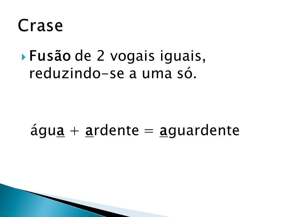  Fusão de 2 vogais iguais, reduzindo-se a uma só. água + ardente = aguardente