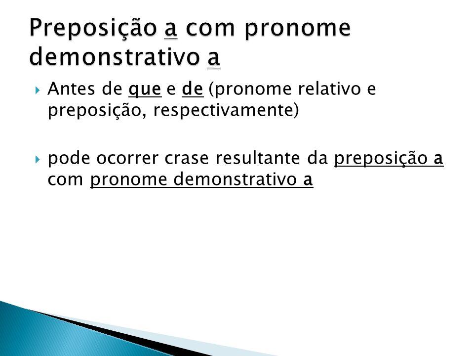  Antes de que e de (pronome relativo e preposição, respectivamente)  pode ocorrer crase resultante da preposição a com pronome demonstrativo a