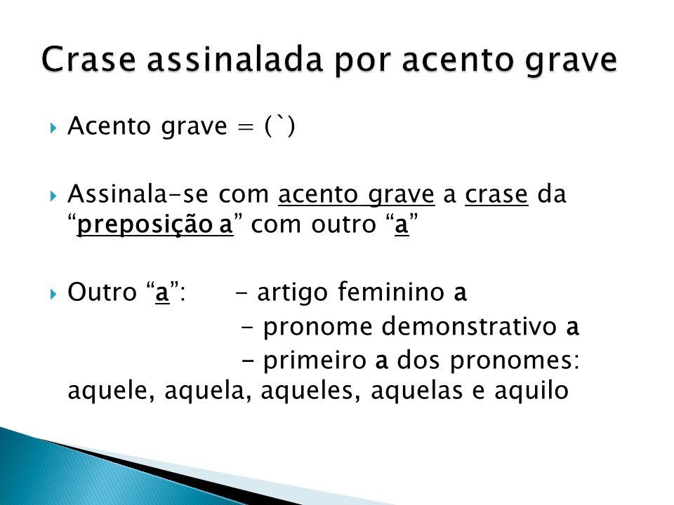 """ Acento grave = (`)  Assinala-se com acento grave a crase da """"preposição a"""" com outro """"a""""  Outro """"a"""": - artigo feminino a - pronome demonstrativo a"""