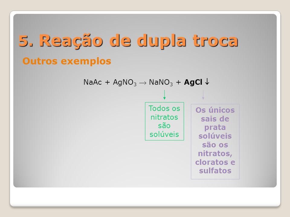 5. Reação de dupla troca Outros exemplos NaAc + AgNO 3  NaNO 3 + AgCl  Os únicos sais de prata solúveis são os nitratos, cloratos e sulfatos Todos o