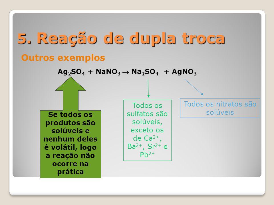 5. Reação de dupla troca Outros exemplos Ag 2 SO 4 + NaNO 3  Na 2 SO 4 + AgNO 3 Todos os sulfatos são solúveis, exceto os de Ca 2+, Ba 2+, Sr 2+ e Pb