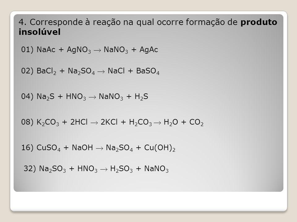 4. Corresponde à reação na qual ocorre formação de produto insolúvel 01) NaAc + AgNO 3  NaNO 3 + AgAc 02) BaCl 2 + Na 2 SO 4  NaCl + BaSO 4 04) Na 2
