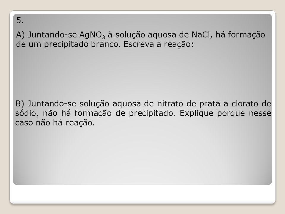 5. A) Juntando-se AgNO 3 à solução aquosa de NaCl, há formação de um precipitado branco. Escreva a reação: B) Juntando-se solução aquosa de nitrato de