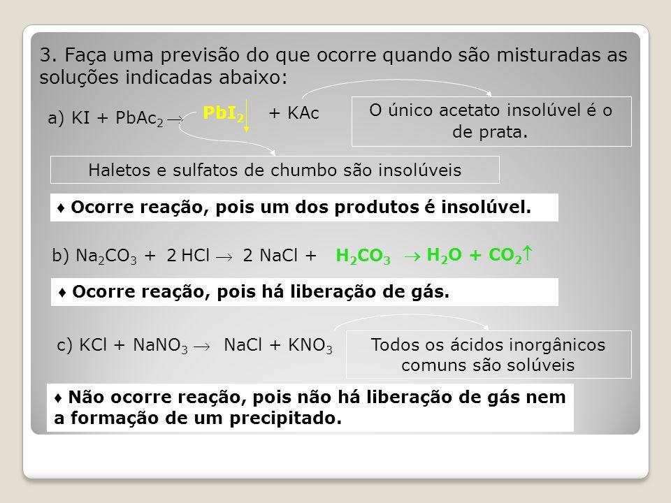 3. Faça uma previsão do que ocorre quando são misturadas as soluções indicadas abaixo: a) KI + PbAc 2  b) Na 2 CO 3 + HCl  c) KCl + NaNO 3  PbI 2 +