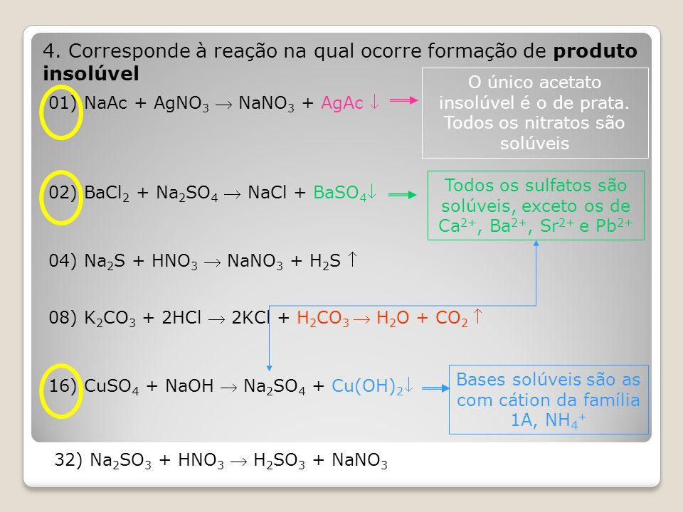 4. Corresponde à reação na qual ocorre formação de produto insolúvel 01) NaAc + AgNO 3  NaNO 3 + AgAc  O único acetato insolúvel é o de prata. Todos