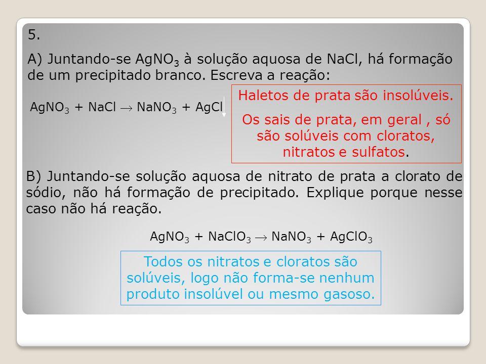 5. A) Juntando-se AgNO 3 à solução aquosa de NaCl, há formação de um precipitado branco. Escreva a reação: AgNO 3 + NaCl  NaNO 3 + AgCl Haletos de pr