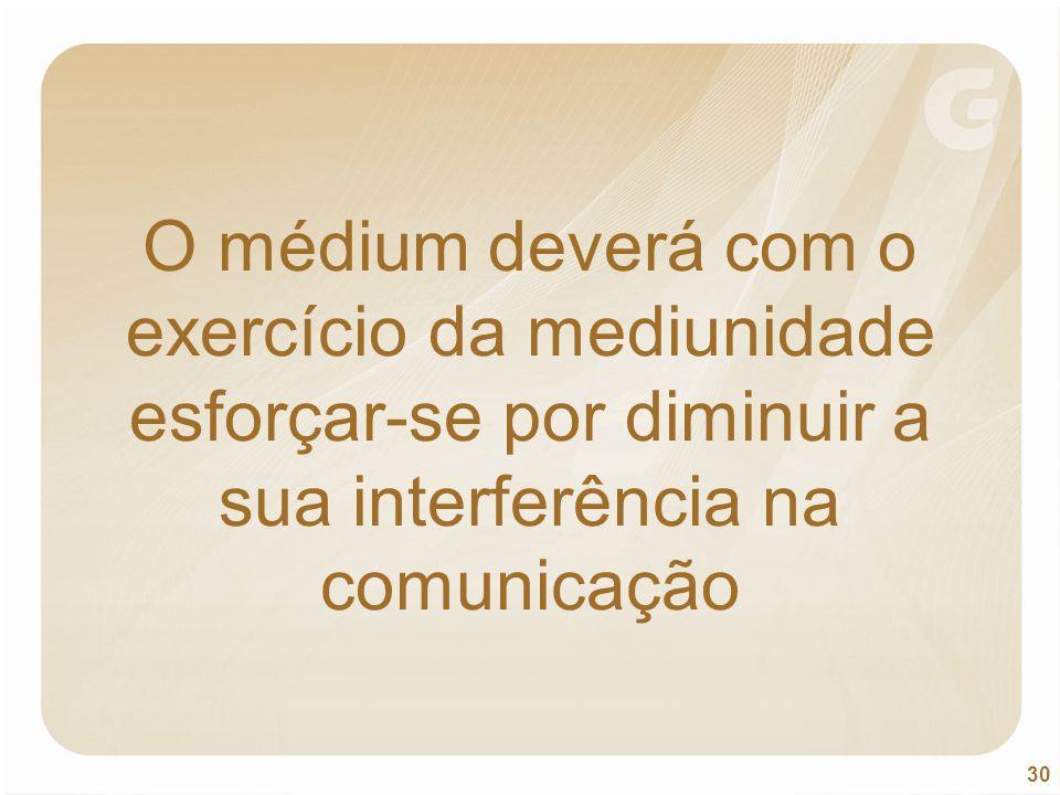 30 O médium deverá com o exercício da mediunidade esforçar-se por diminuir a sua interferência na comunicação