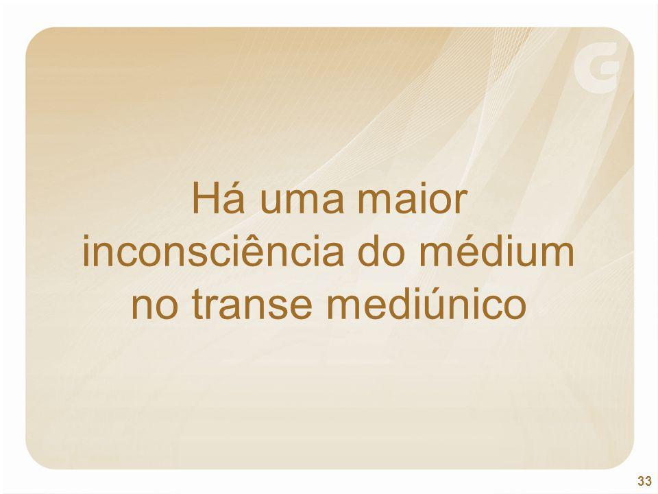 33 Há uma maior inconsciência do médium no transe mediúnico
